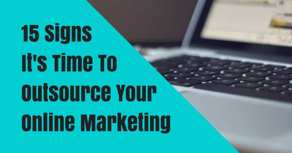 15 Signs It's Time To Outsource Your Online Marketing